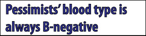 Pessimists' Blood Type is always B-Negative